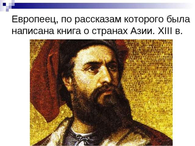 Европеец, по рассказам которого была написана книга о странах Азии. XIII в.