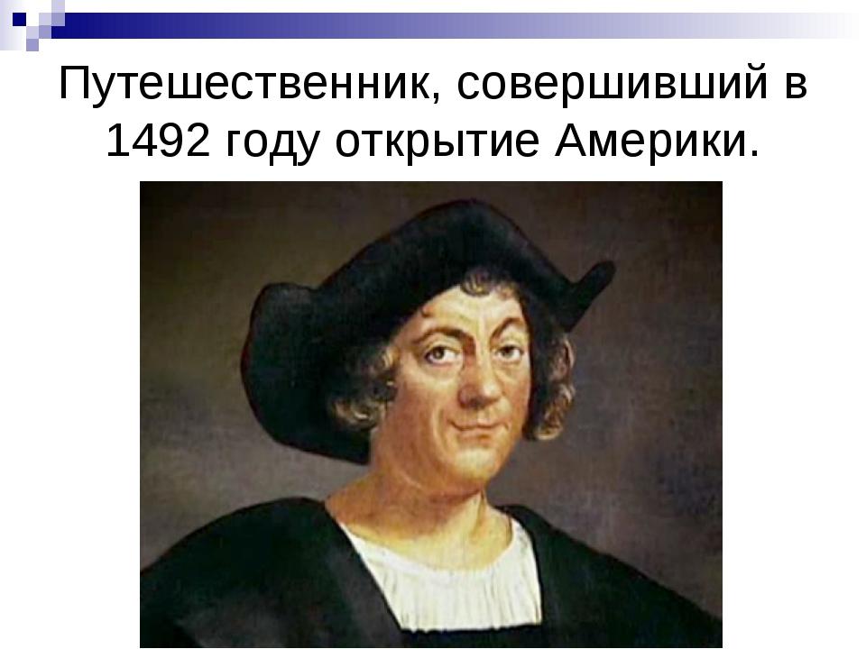Путешественник, совершивший в 1492 году открытие Америки.