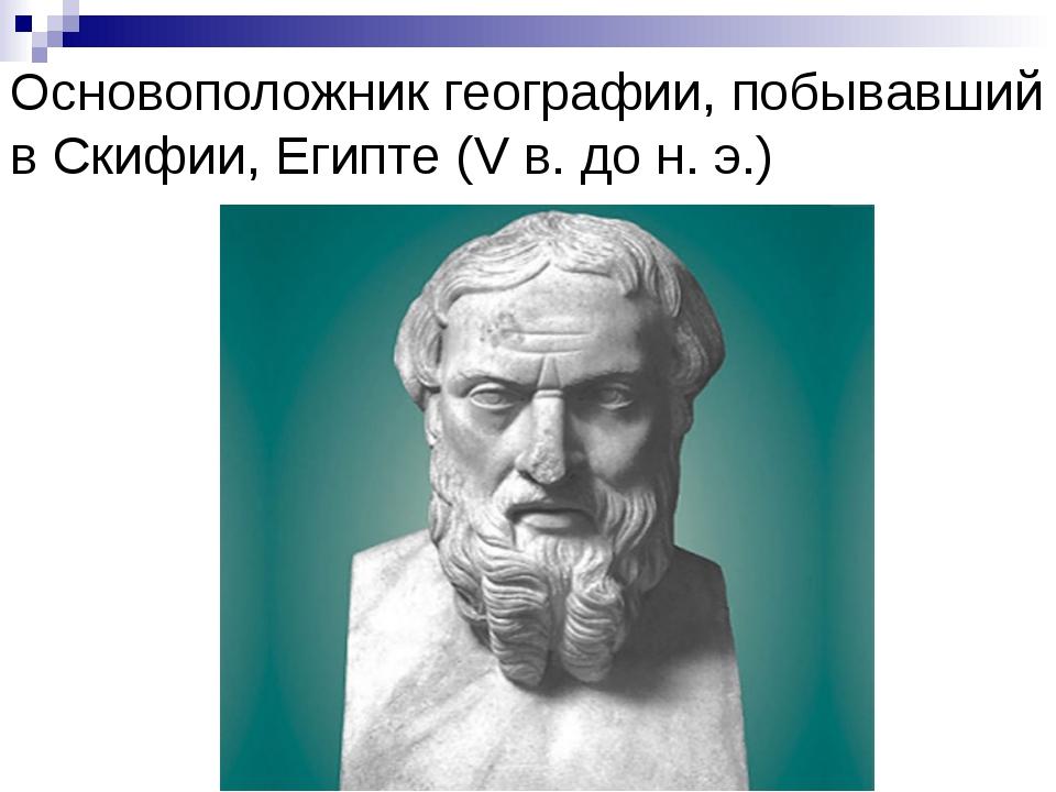 Основоположник географии, побывавший в Скифии, Египте (V в. до н. э.)