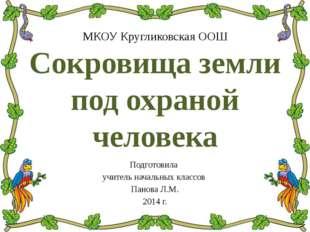 МКОУ Кругликовская ООШ Сокровища земли под охраной человека Подготовила учите