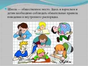 Школа — общественное место. Здесь и взрослым и детям необходимо соблюдать обя
