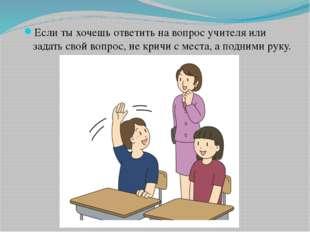 Если ты хочешь ответить на вопрос учителя или задать свой вопрос, не кричи с