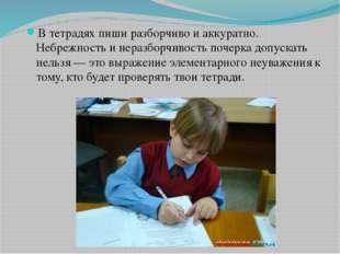 В тетрадях пиши разборчиво и аккуратно. Небрежность и неразборчивость почерка