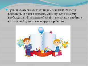 Будь внимательным к ученикам младших классов. Обязательно окажи помощь малышу