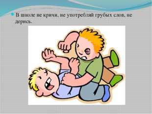 В школе не кричи, не употребляй грубых слов, не дерись.
