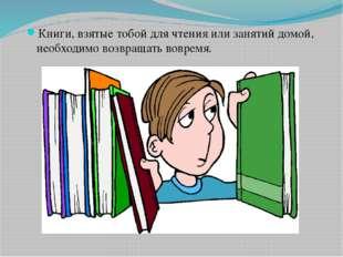 Книги, взятые тобой для чтения или занятий домой, необходимо возвращать вовре