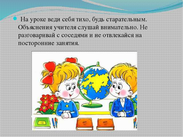 На уроке веди себя тихо, будь старательным. Объяснения учителя слушай внимат...