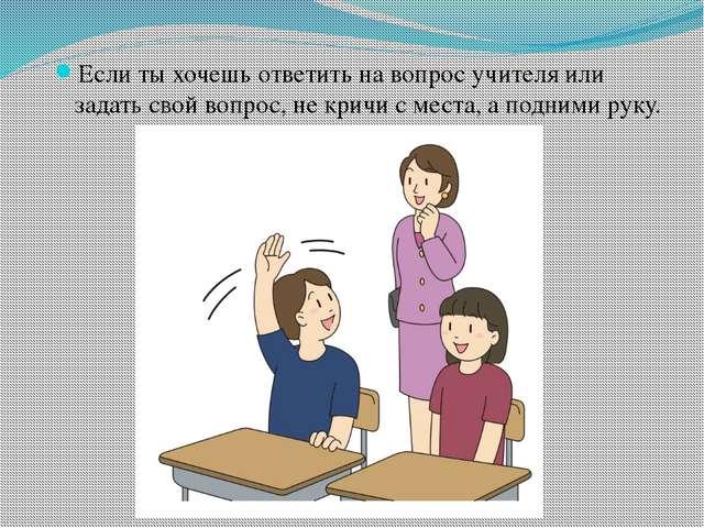 Если ты хочешь ответить на вопрос учителя или задать свой вопрос, не кричи с...
