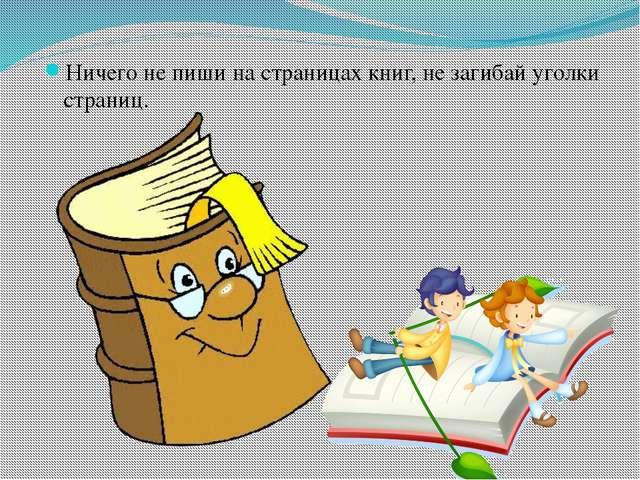 Ничего не пиши на страницах книг, не загибай уголки страниц.