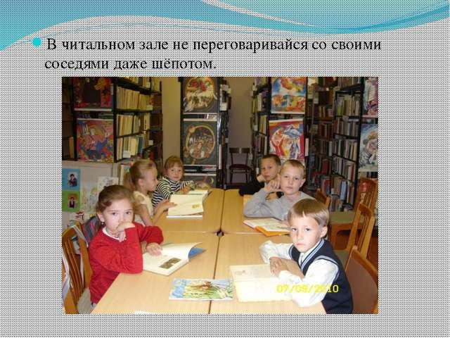 В читальном зале не переговаривайся со своими соседями даже шёпотом.