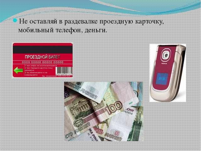 Не оставляй в раздевалке проездную карточку, мобильный телефон, деньги.