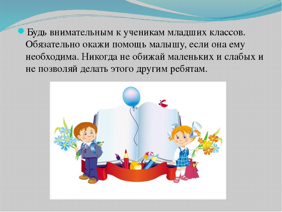 Будь внимательным к ученикам младших классов. Обязательно окажи помощь малышу...
