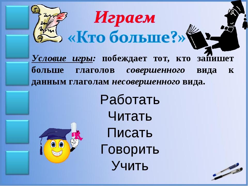 Условие игры: побеждает тот, кто запишет больше глаголов совершенного вида к...