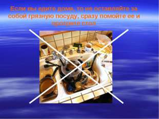 Если вы едите дома, то не оставляйте за собой грязную посуду, сразу помойте е