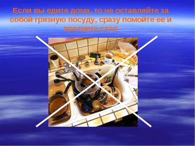Если вы едите дома, то не оставляйте за собой грязную посуду, сразу помойте е...