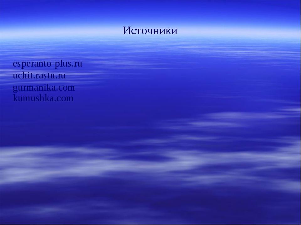 Источники esperanto-plus.ru uchit.rastu.ru gurmanika.com kumushka.com