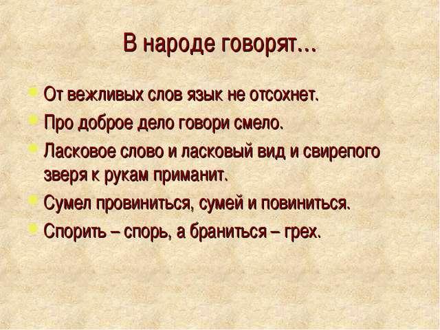 В народе говорят… От вежливых слов язык не отсохнет. Про доброе дело говори с...