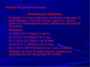 Итого: 89 рублей 45 копеек. Финансовые затраты. Возьмём 15 тысяч зарплаты за