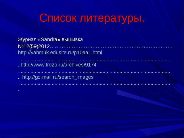 Список литературы. Журнал «Sandra» вышивка №12(59)2012……………………………………………………………...