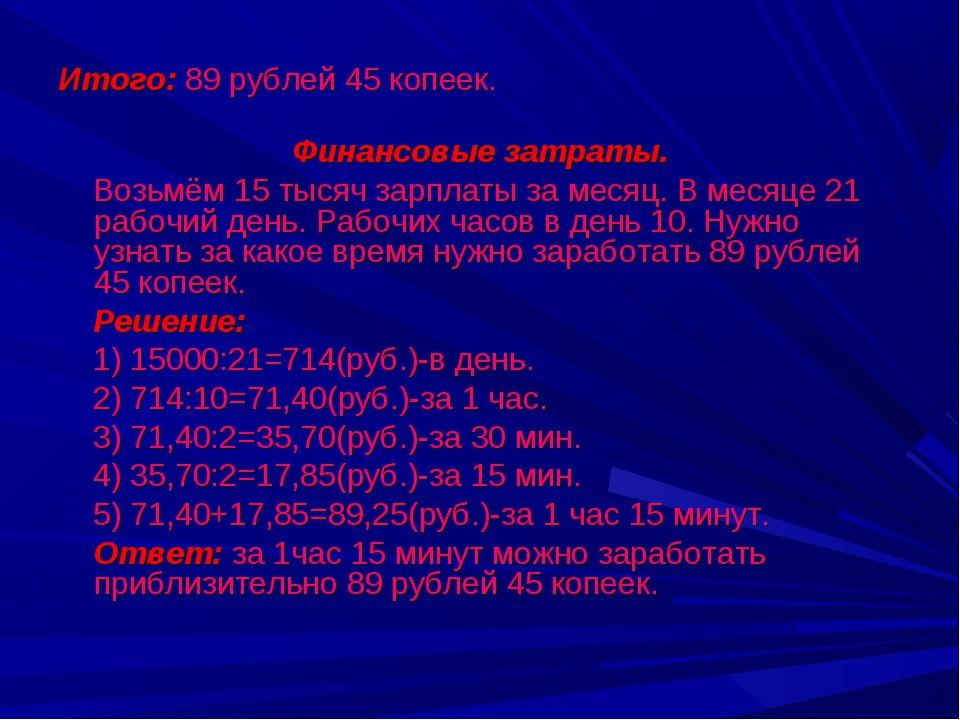 Итого: 89 рублей 45 копеек. Финансовые затраты. Возьмём 15 тысяч зарплаты за...
