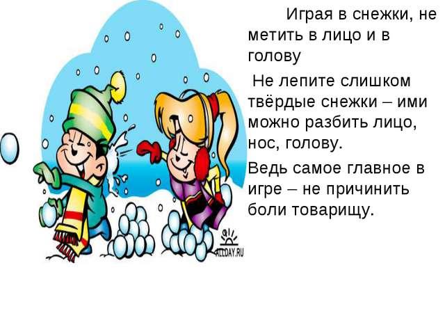 Играя в снежки, не метить в лицо и в голову Не лепите слишком твёрдые снежки...