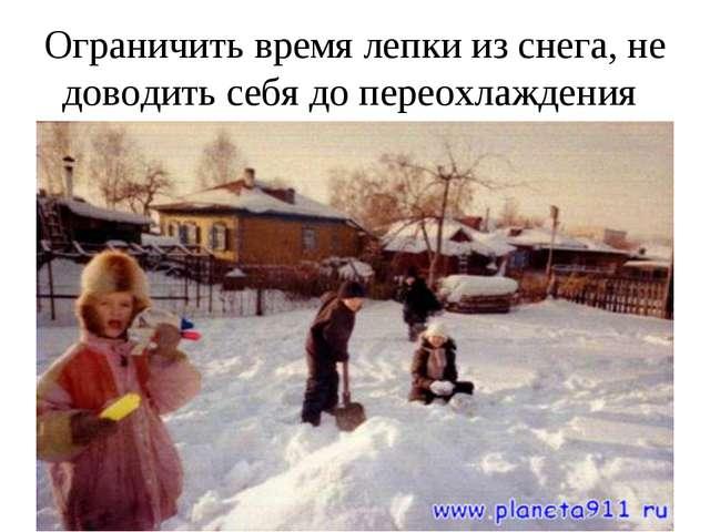 Ограничить время лепки из снега, не доводить себя до переохлаждения
