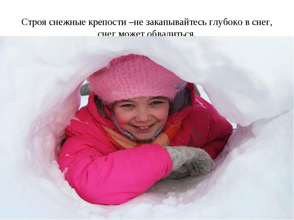 Строя снежные крепости –не закапывайтесь глубоко в снег, снег может обвалиться.