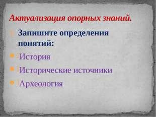 Запишите определения понятий: История Исторические источники Археология Актуа