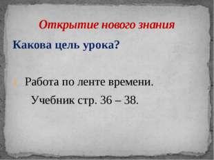 Какова цель урока? Работа по ленте времени. Учебник стр. 36 – 38. Открытие но