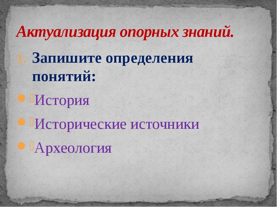 Запишите определения понятий: История Исторические источники Археология Актуа...