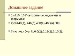 Домашнее задание 1) &15, 16.Повторить определение и формулы; 2)№440(а), 446(б