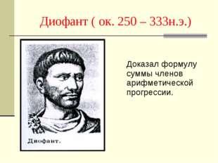 Диофант ( ок. 250 – 333н.э.) Доказал формулу суммы членов арифметической пр