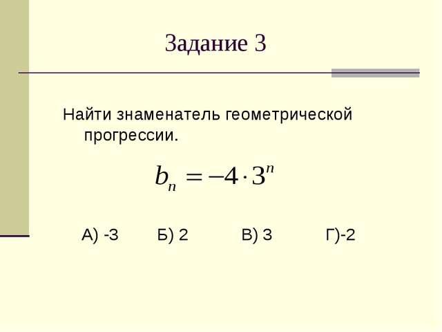 Задание 3 Найти знаменатель геометрической прогрессии. А) -3 Б) 2 В) 3 Г)-2