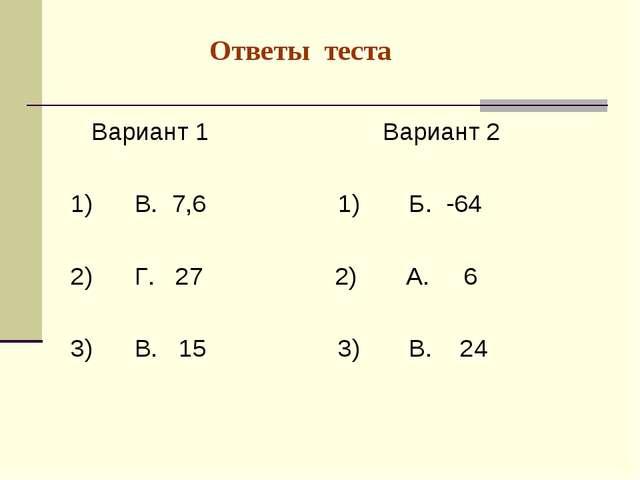 Ответы теста Вариант 1 Вариант 2 1) В. 7,6 1) Б. -64 2) Г. 27 2) А. 6 3) В....