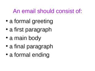 An email should consist of: a formal greeting a first paragraph a main body a