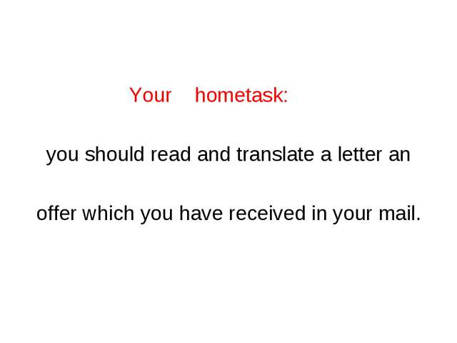 Your hometask: you should read and translate a letter an offer which you hav...