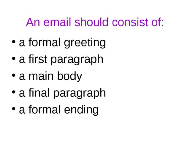An email should consist of: a formal greeting a first paragraph a main body a...