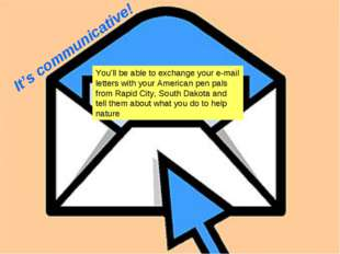 It's communicative! You'll be able to exchange your e-mail letters with your