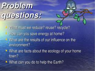 Problem questions: What must we reduce? reuse? recycle? How can you save ener