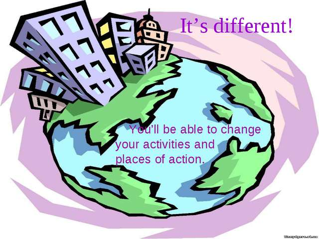 It's different! You'll be able to change your activities and places of action.