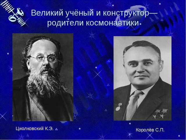 Великий учёный и конструктор—родители космонавтики Циолковский К.Э. Королёв...