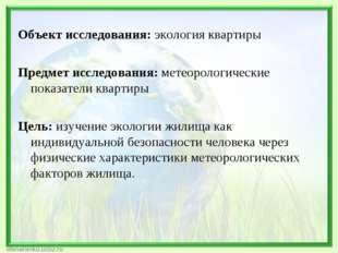 Объект исследования:экология квартиры Предмет исследования:метеорологичес