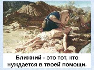 Ближний - это тот, кто нуждается в твоей помощи. Милосердный самаритянин.