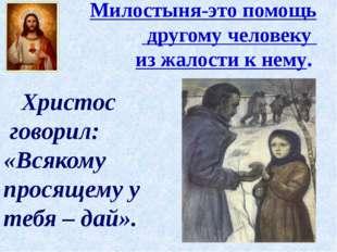 Милостыня-это помощь другому человеку из жалости к нему. Христос говорил: «В