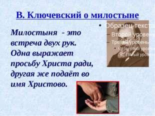 В. Ключевский о милостыне Милостыня - это встреча двух рук. Одна выражает про