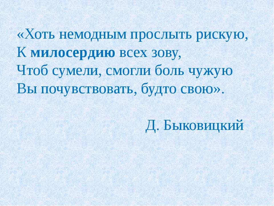 «Хоть немодным прослыть рискую, К милосердию всех зову, Чтоб сумели, смогли б...