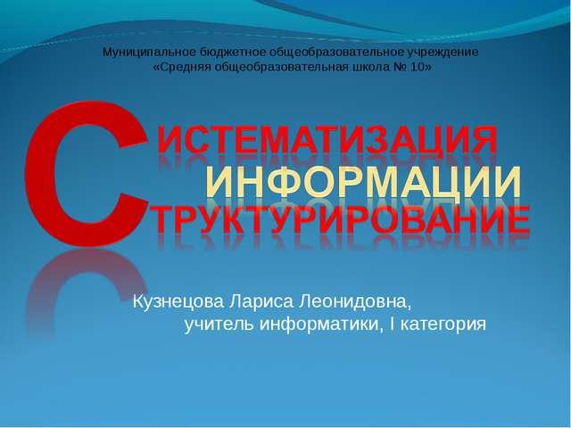 Кузнецова Лариса Леонидовна, учитель информатики, I категория Муниципальное б...