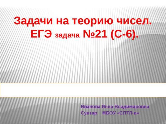 Задачи на теорию чисел. ЕГЭ задача №21 (С-6). Иванова Инна Владимировна Сунта...