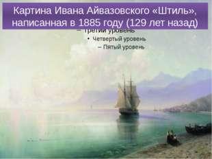 Картина Ивана Айвазовского «Штиль», написанная в 1885 году (129 лет назад)