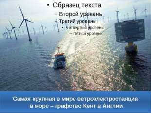 Самая крупная в мире ветроэлектростанция в море – графство Кент в Англии